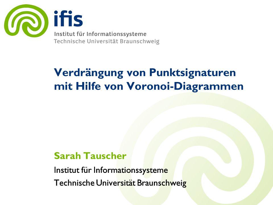 Institut für Informationssysteme Technische Universität Braunschweig Institut für Informationssysteme Technische Universität Braunschweig Verdrängung von Punktsignaturen mit Hilfe von Voronoi-Diagrammen Sarah Tauscher