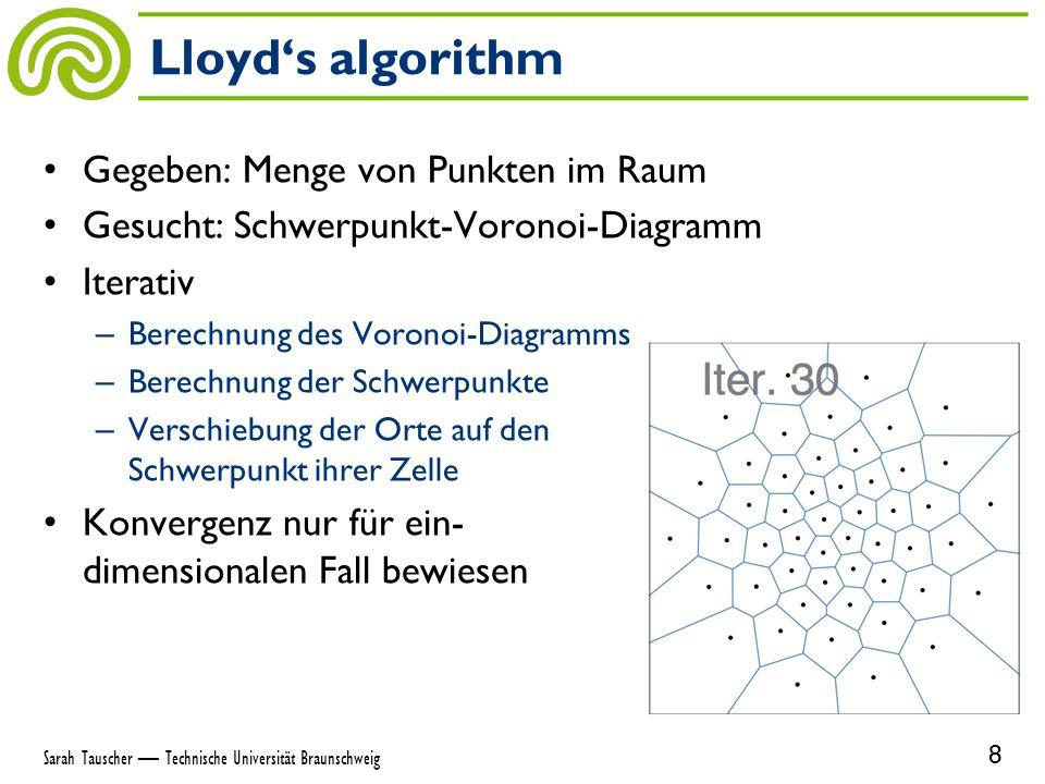 Gegeben: Menge von Punkten im Raum Gesucht: Schwerpunkt-Voronoi-Diagramm Iterativ – Berechnung des Voronoi-Diagramms – Berechnung der Schwerpunkte – Verschiebung der Orte auf den Schwerpunkt ihrer Zelle Konvergenz nur für ein- dimensionalen Fall bewiesen Lloyd's algorithm 8 Sarah Tauscher — Technische Universität Braunschweig