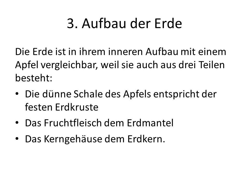 3. Aufbau der Erde Die Erde ist in ihrem inneren Aufbau mit einem Apfel vergleichbar, weil sie auch aus drei Teilen besteht: Die dünne Schale des Apfe
