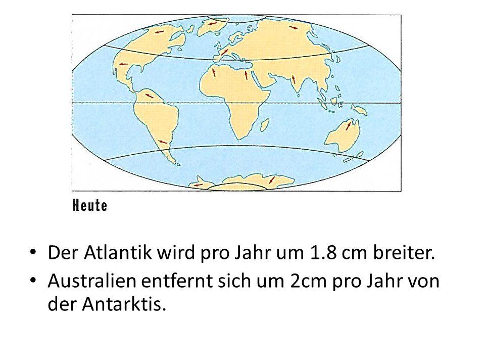 Der Atlantik wird pro Jahr um 1.8 cm breiter. Australien entfernt sich um 2cm pro Jahr von der Antarktis.