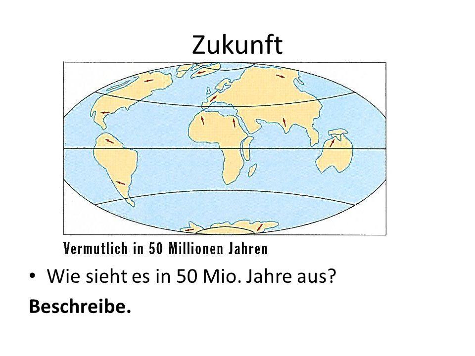 Zukunft Wie sieht es in 50 Mio. Jahre aus? Beschreibe.