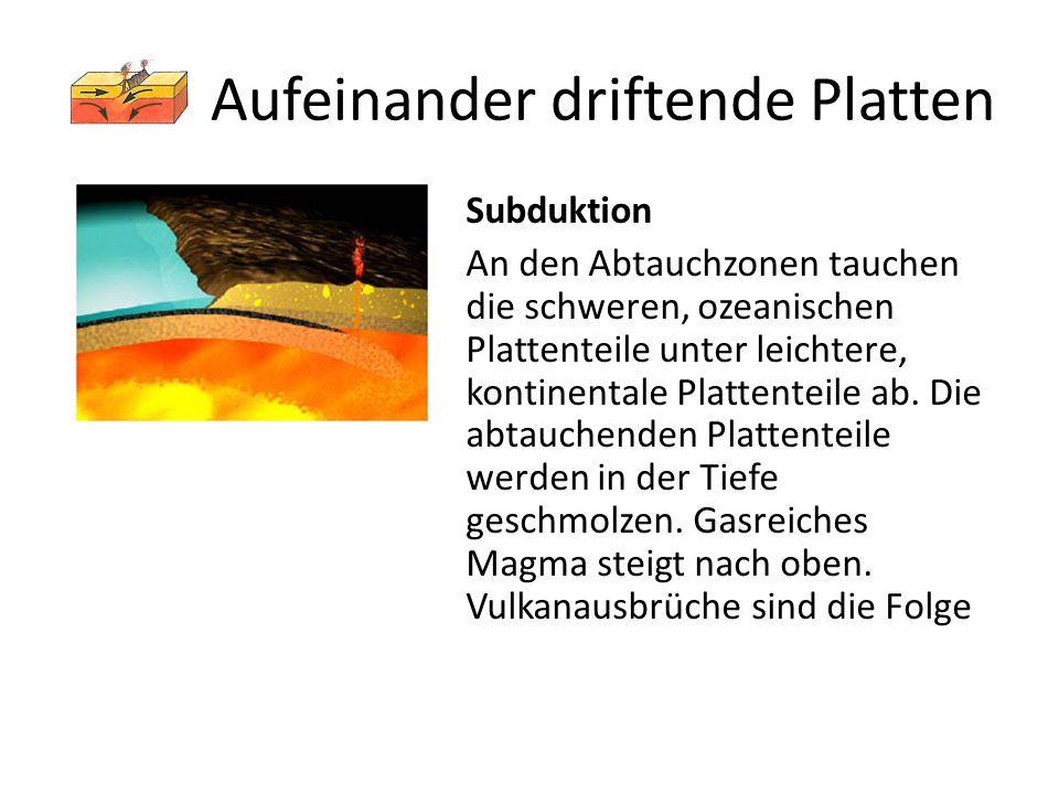 Aufeinander driftende Platten Subduktion An den Abtauchzonen tauchen die schweren, ozeanischen Plattenteile unter leichtere, kontinentale Plattenteile