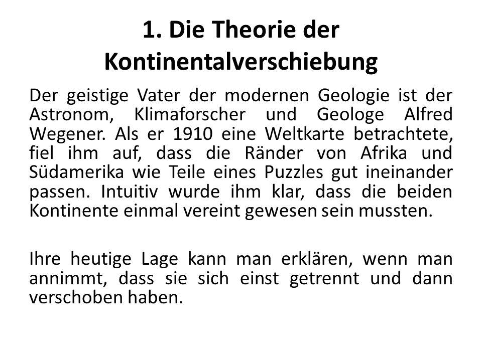 1. Die Theorie der Kontinentalverschiebung Der geistige Vater der modernen Geologie ist der Astronom, Klimaforscher und Geologe Alfred Wegener. Als er