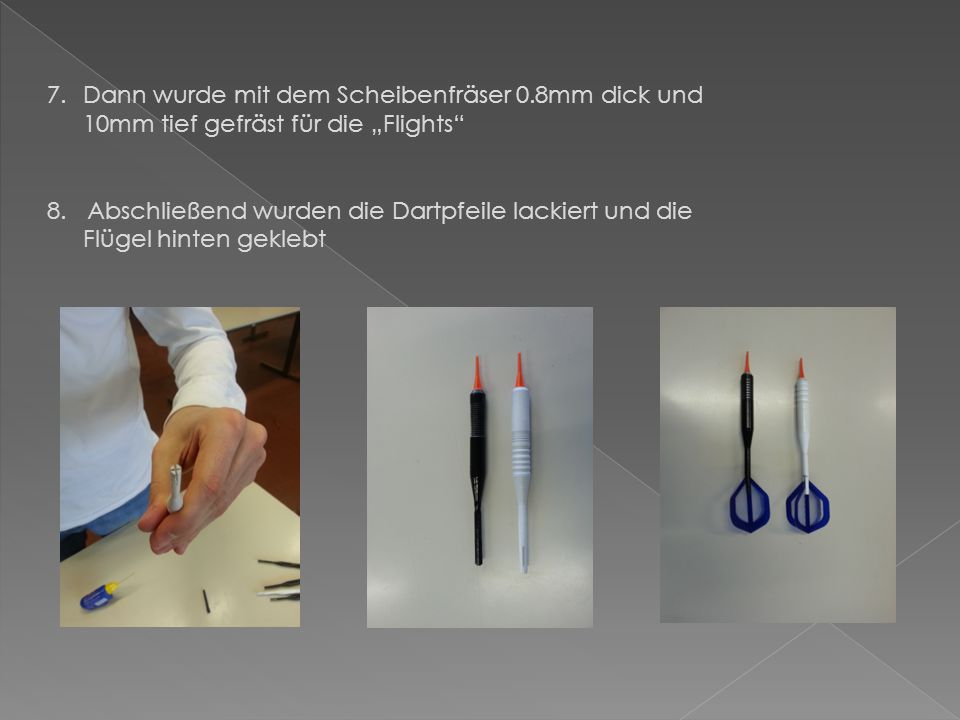 Herstellung der Dartpfeile Arbeitsschritte: 1.Rohmaterial ø12 x 1020mm (Aluminium) 2.Rohmaterial auf das Maß ø10 x 950mm plangedreht 3.Hinteren Schaft