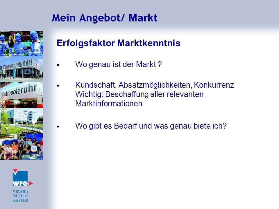 Mein Angebot/ Markt Erfolgsfaktor Marktkenntnis  Wo genau ist der Markt ?  Kundschaft, Absatzmöglichkeiten, Konkurrenz Wichtig: Beschaffung aller re