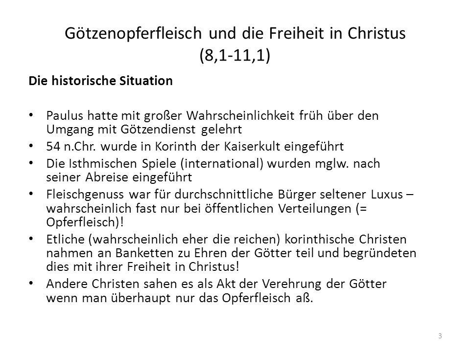 Götzenopferfleisch und die Freiheit in Christus (8,1-11,1) Die historische Situation Paulus hatte mit großer Wahrscheinlichkeit früh über den Umgang mit Götzendienst gelehrt 54 n.Chr.