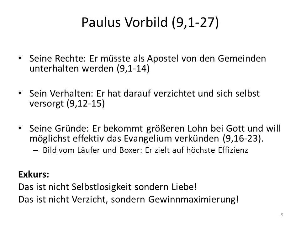 Paulus Vorbild (9,1-27) Seine Rechte: Er müsste als Apostel von den Gemeinden unterhalten werden (9,1-14) Sein Verhalten: Er hat darauf verzichtet und sich selbst versorgt (9,12-15) Seine Gründe: Er bekommt größeren Lohn bei Gott und will möglichst effektiv das Evangelium verkünden (9,16-23).