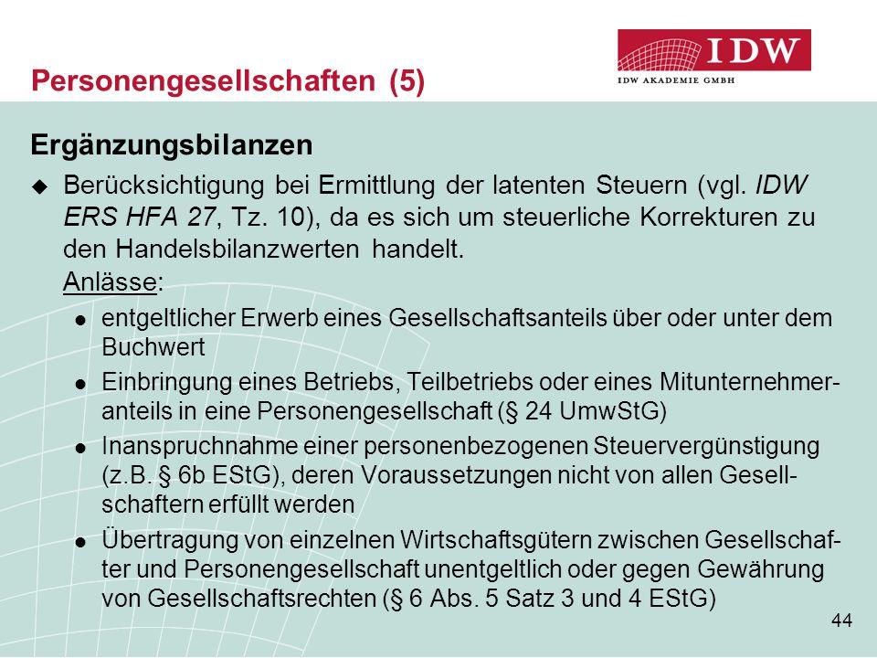 44 Personengesellschaften (5) Ergänzungsbilanzen  Berücksichtigung bei Ermittlung der latenten Steuern (vgl. IDW ERS HFA 27, Tz. 10), da es sich um s