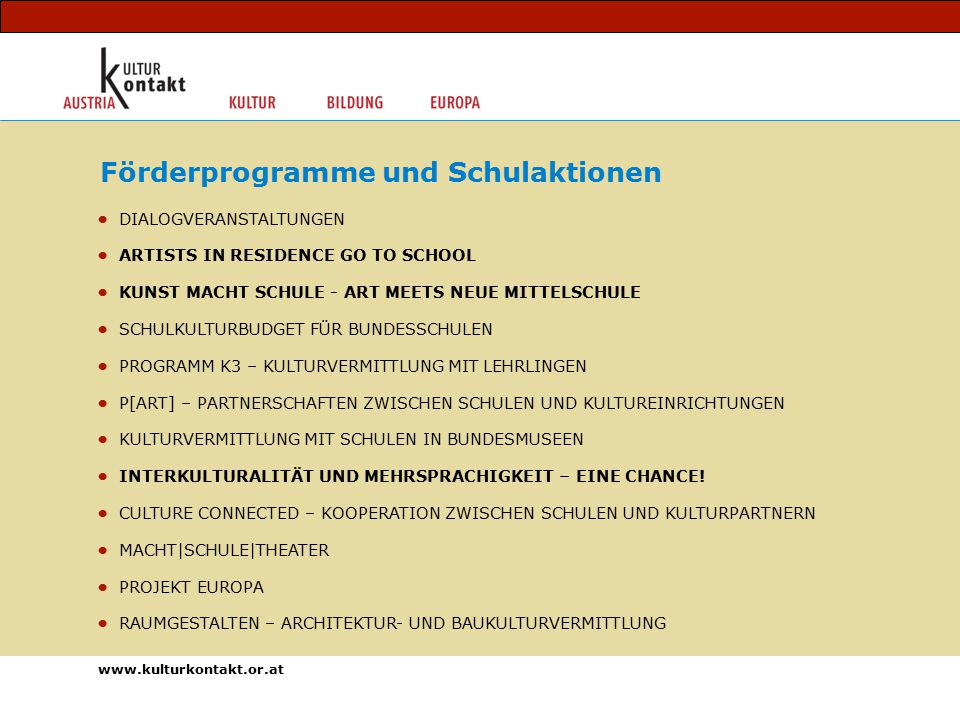DIALOGVERANSTALTUNGEN ARTISTS IN RESIDENCE GO TO SCHOOL KUNST MACHT SCHULE - ART MEETS NEUE MITTELSCHULE SCHULKULTURBUDGET FÜR BUNDESSCHULEN PROGRAMM K3 – KULTURVERMITTLUNG MIT LEHRLINGEN P[ART] – PARTNERSCHAFTEN ZWISCHEN SCHULEN UND KULTUREINRICHTUNGEN KULTURVERMITTLUNG MIT SCHULEN IN BUNDESMUSEEN INTERKULTURALITÄT UND MEHRSPRACHIGKEIT – EINE CHANCE.