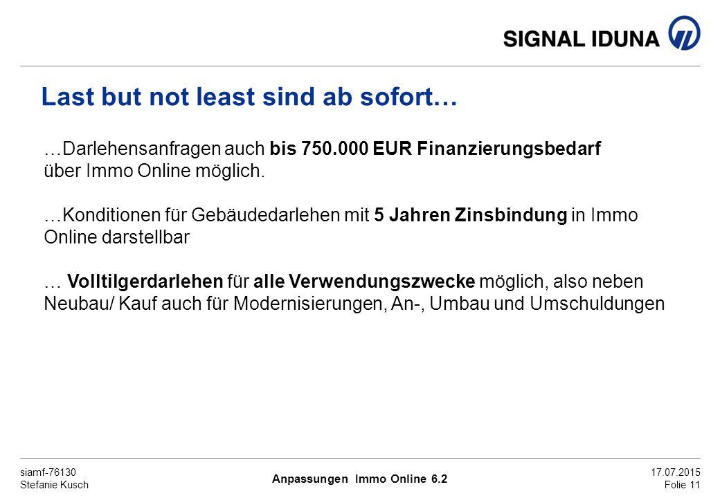 siamf-76130 Stefanie Kusch 17.07.2015 Folie 11 Last but not least sind ab sofort… …Darlehensanfragen auch bis 750.000 EUR Finanzierungsbedarf über Immo Online möglich.