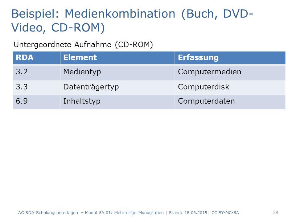 AG RDA Schulungsunterlagen – Modul 5A.01: Mehrteilige Monografien | Stand: 18.06.2015| CC BY-NC-SA 28 RDAElementErfassung 3.2MedientypComputermedien 3.3DatenträgertypComputerdisk 6.9InhaltstypComputerdaten Beispiel: Medienkombination (Buch, DVD- Video, CD-ROM) Untergeordnete Aufnahme (CD-ROM)