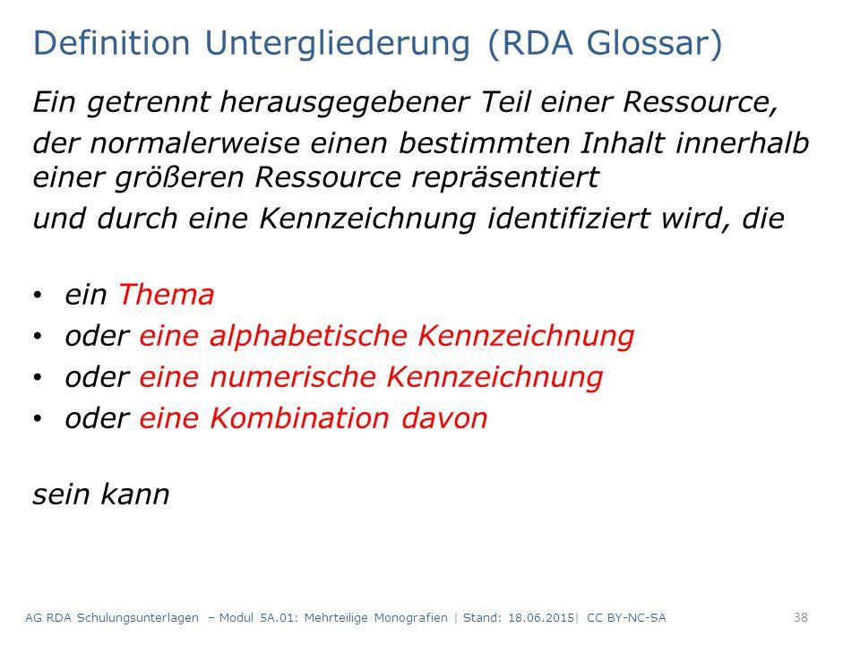 Definition Untergliederung (RDA Glossar) Ein getrennt herausgegebener Teil einer Ressource, der normalerweise einen bestimmten Inhalt innerhalb einer größeren Ressource repräsentiert und durch eine Kennzeichnung identifiziert wird, die ein Thema oder eine alphabetische Kennzeichnung oder eine numerische Kennzeichnung oder eine Kombination davon sein kann AG RDA Schulungsunterlagen – Modul 5A.01: Mehrteilige Monografien | Stand: 18.06.2015| CC BY-NC-SA 38