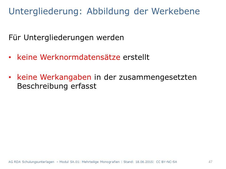 Untergliederung: Abbildung der Werkebene Für Untergliederungen werden keine Werknormdatensätze erstellt keine Werkangaben in der zusammengesetzten Beschreibung erfasst AG RDA Schulungsunterlagen – Modul 5A.01: Mehrteilige Monografien | Stand: 18.06.2015| CC BY-NC-SA 47