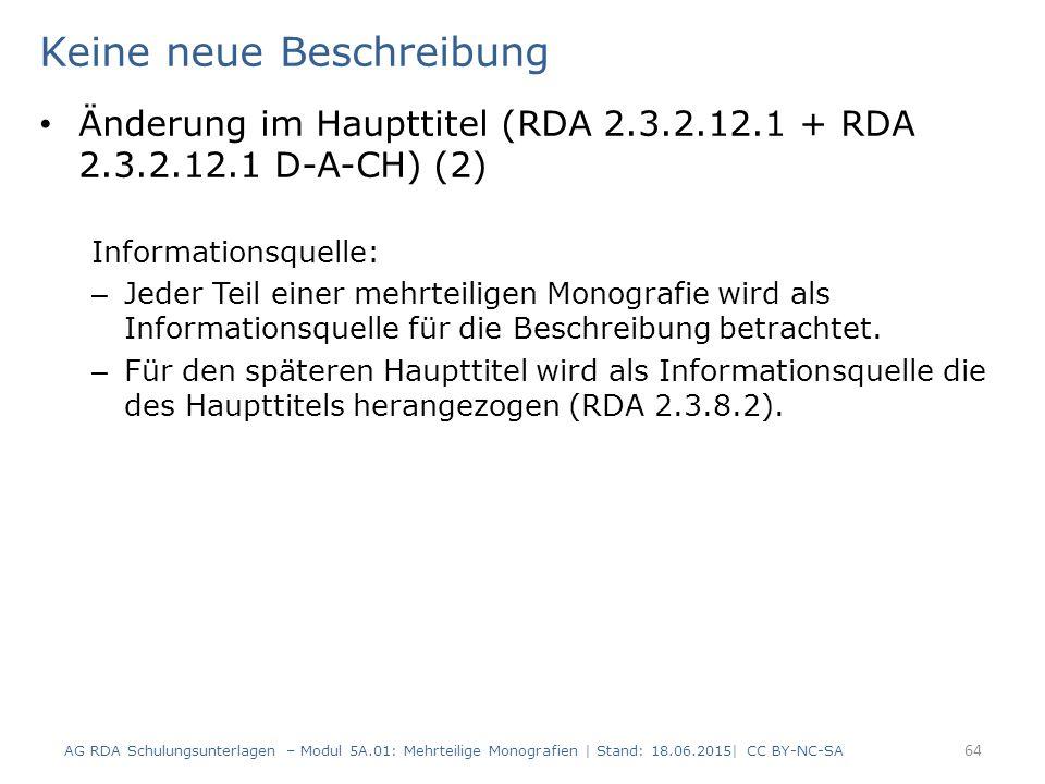 Keine neue Beschreibung Änderung im Haupttitel (RDA 2.3.2.12.1 + RDA 2.3.2.12.1 D-A-CH) (2) Informationsquelle: – Jeder Teil einer mehrteiligen Monografie wird als Informationsquelle für die Beschreibung betrachtet.
