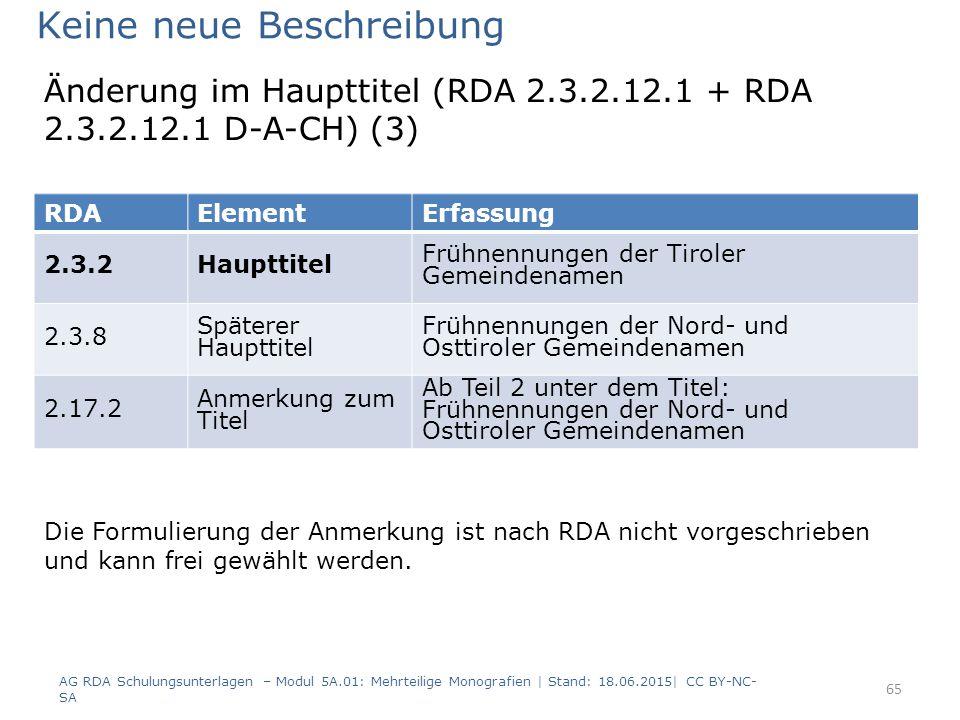 AG RDA Schulungsunterlagen – Modul 5A.01: Mehrteilige Monografien | Stand: 18.06.2015| CC BY-NC- SA 65 RDAElementErfassung 2.3.2Haupttitel Frühnennungen der Tiroler Gemeindenamen 2.3.8 Späterer Haupttitel Frühnennungen der Nord- und Osttiroler Gemeindenamen 2.17.2 Anmerkung zum Titel Ab Teil 2 unter dem Titel: Frühnennungen der Nord- und Osttiroler Gemeindenamen Keine neue Beschreibung Die Formulierung der Anmerkung ist nach RDA nicht vorgeschrieben und kann frei gewählt werden.
