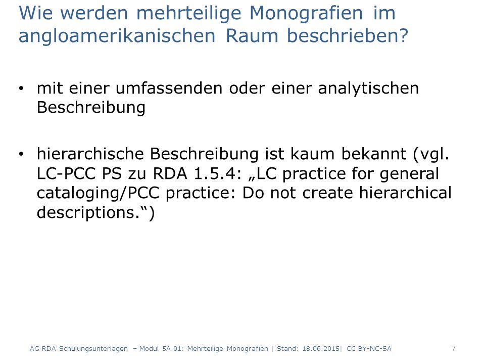 Weitere Sonderfälle im Überblick Teile einer mehrteiligen Monografie weisen zwar Titel, aber keine Bandbezeichnungen oder Zählungen auf: – keine gesonderten Regelungen für diesen Fall – es werden keine Zählungen oder Bandbezeichnungen fingiert – Sortierung der Teile für die Anzeige ist Frage der Implementierung AG RDA Schulungsunterlagen – Modul 5A.01: Mehrteilige Monografien   Stand: 18.06.2015  CC BY-NC-SA 78