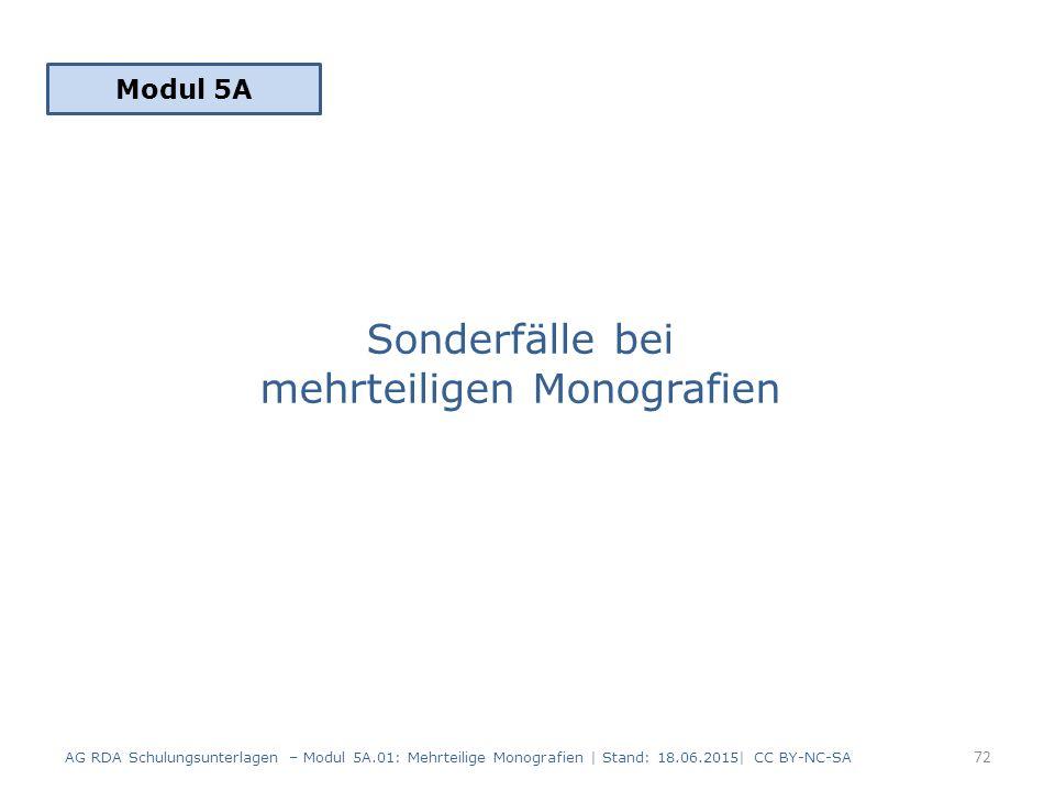 Sonderfälle bei mehrteiligen Monografien Modul 5A 72 AG RDA Schulungsunterlagen – Modul 5A.01: Mehrteilige Monografien | Stand: 18.06.2015| CC BY-NC-SA
