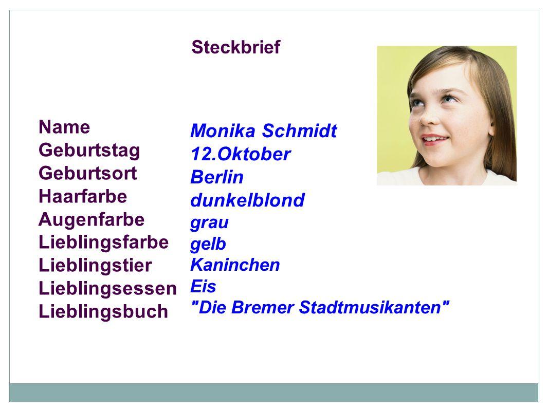 Steckbrief Name Geburtstag Geburtsort Haarfarbe Augenfarbe Lieblingsfarbe Lieblingstier Lieblingsessen Lieblingsbuch Monika Schmidt 12.Oktober Berlin
