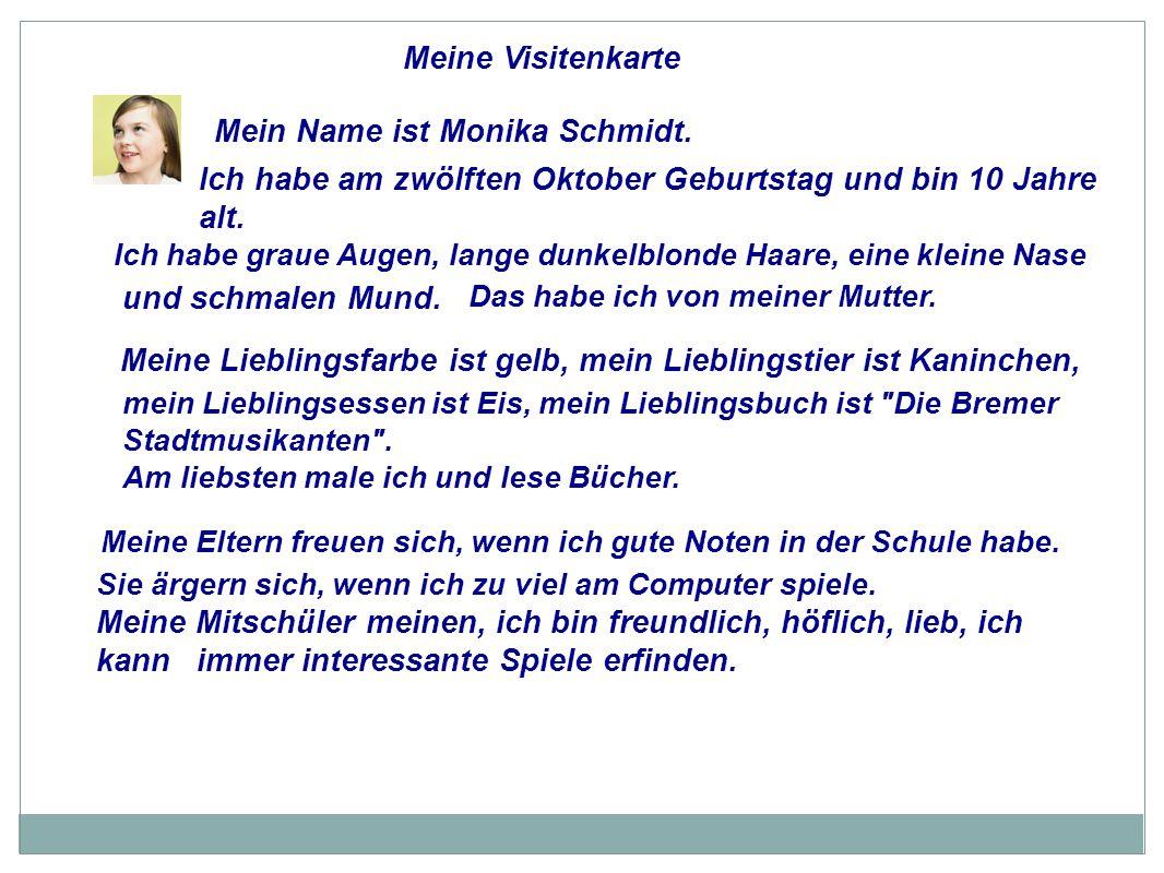 Meine Visitenkarte Mein Name ist Monika Schmidt. Ich habe am zwölften Oktober Geburtstag und bin 10 Jahre alt. Ich habe graue Augen, lange dunkelblond