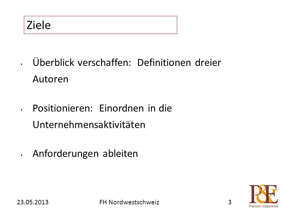 Überblick verschaffen: Definitionen dreier Autoren Positionieren: Einordnen in die Unternehmensaktivitäten Anforderungen ableiten Ziele 23.05.2013FH Nordwestschweiz3
