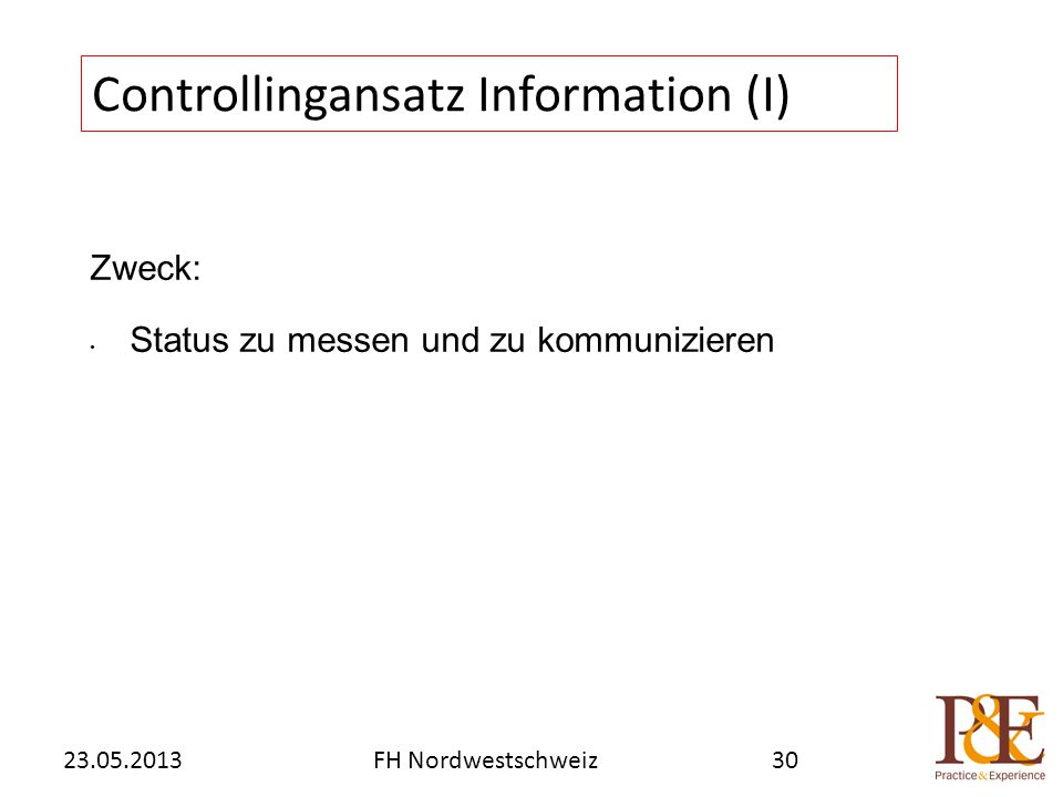 Zweck: Status zu messen und zu kommunizieren Controllingansatz Information (I) FH Nordwestschweiz23.05.201330