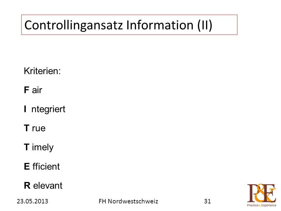 Kriterien: F air I ntegriert T rue T imely E fficient R elevant Controllingansatz Information (II) FH Nordwestschweiz23.05.201331