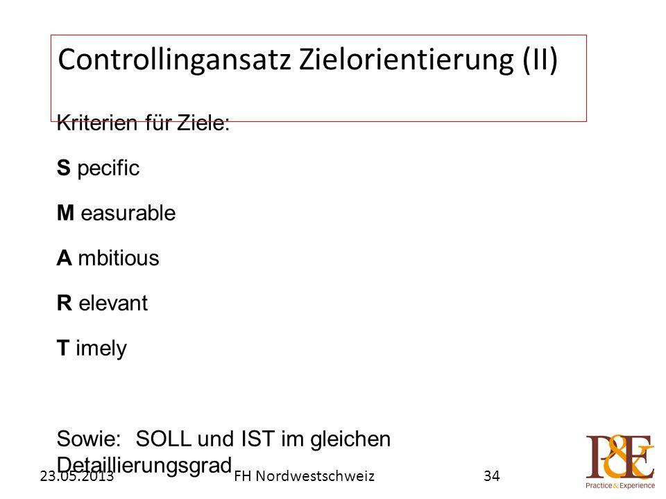 Kriterien für Ziele: S pecific M easurable A mbitious R elevant T imely Sowie: SOLL und IST im gleichen Detaillierungsgrad Controllingansatz Zielorientierung (II) FH Nordwestschweiz23.05.201334