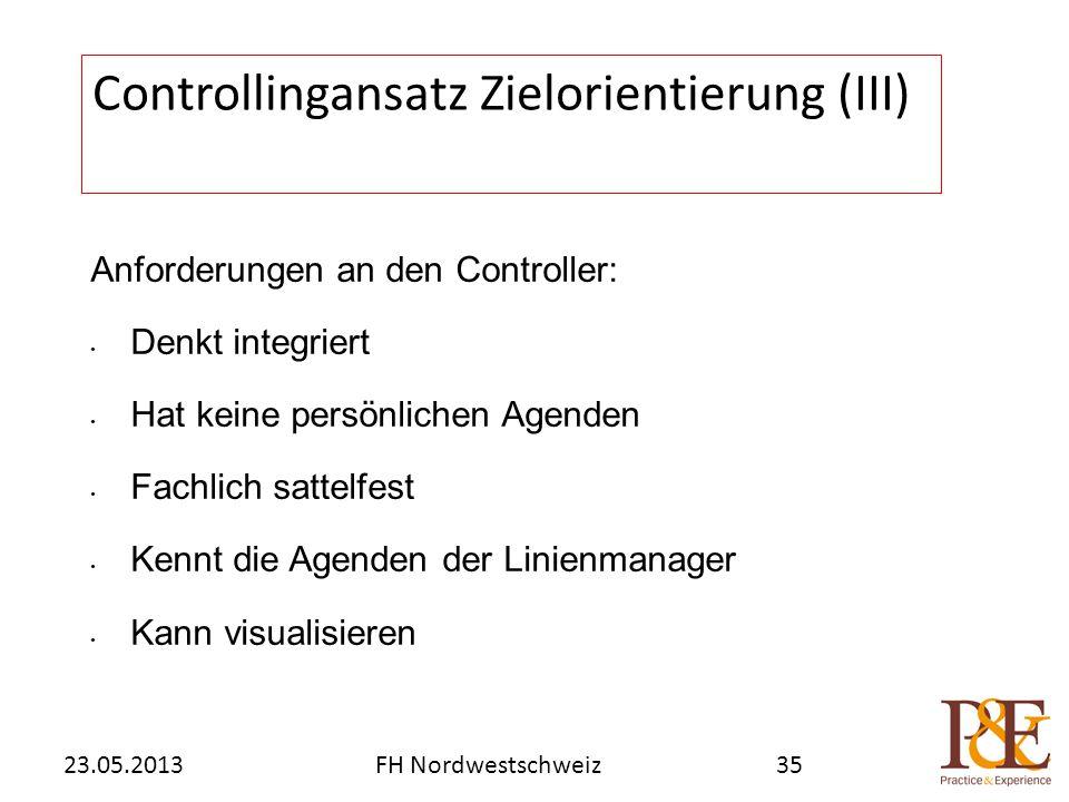 Anforderungen an den Controller: Denkt integriert Hat keine persönlichen Agenden Fachlich sattelfest Kennt die Agenden der Linienmanager Kann visualisieren Controllingansatz Zielorientierung (III) FH Nordwestschweiz23.05.201335