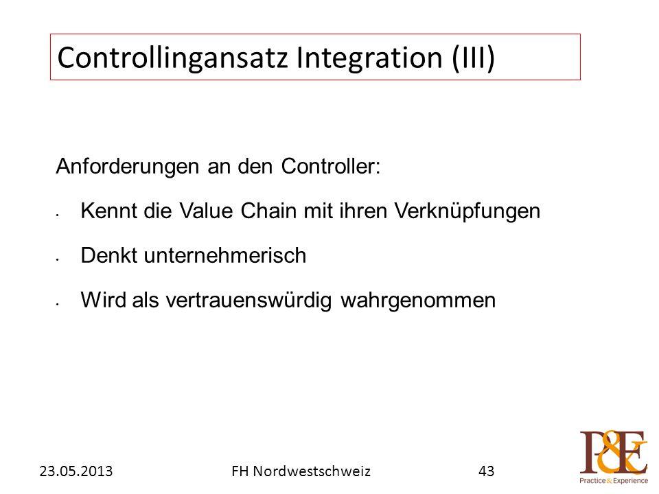 Anforderungen an den Controller: Kennt die Value Chain mit ihren Verknüpfungen Denkt unternehmerisch Wird als vertrauenswürdig wahrgenommen Controllingansatz Integration (III) FH Nordwestschweiz23.05.201343