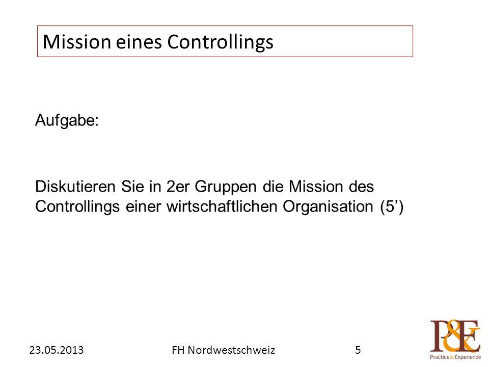Aufgabe: Diskutieren Sie in 2er Gruppen die Mission des Controllings einer wirtschaftlichen Organisation (5') Mission eines Controllings FH Nordwestschweiz23.05.20135