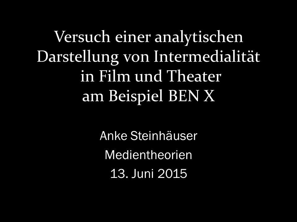 Versuch einer analytischen Darstellung von Intermedialität in Film und Theater am Beispiel BEN X Anke Steinhäuser Medientheorien 13.