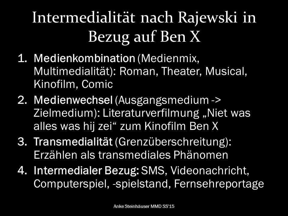 """Intermedialität nach Rajewski in Bezug auf Ben X 1.Medienkombination (Medienmix, Multimedialität): Roman, Theater, Musical, Kinofilm, Comic 2.Medienwechsel (Ausgangsmedium -> Zielmedium): Literaturverfilmung """"Niet was alles was hij zei zum Kinofilm Ben X 3.Transmedialität (Grenzüberschreitung): Erzählen als transmediales Phänomen 4.Intermedialer Bezug: SMS, Videonachricht, Computerspiel, -spielstand, Fernsehreportage Anke Steinhäuser MMD SS 15"""