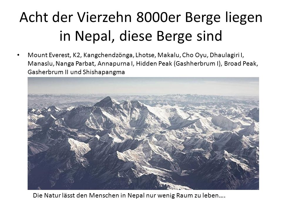 Acht der Vierzehn 8000er Berge liegen in Nepal, diese Berge sind Mount Everest, K2, Kangchendzönga, Lhotse, Makalu, Cho Oyu, Dhaulagiri I, Manaslu, Na