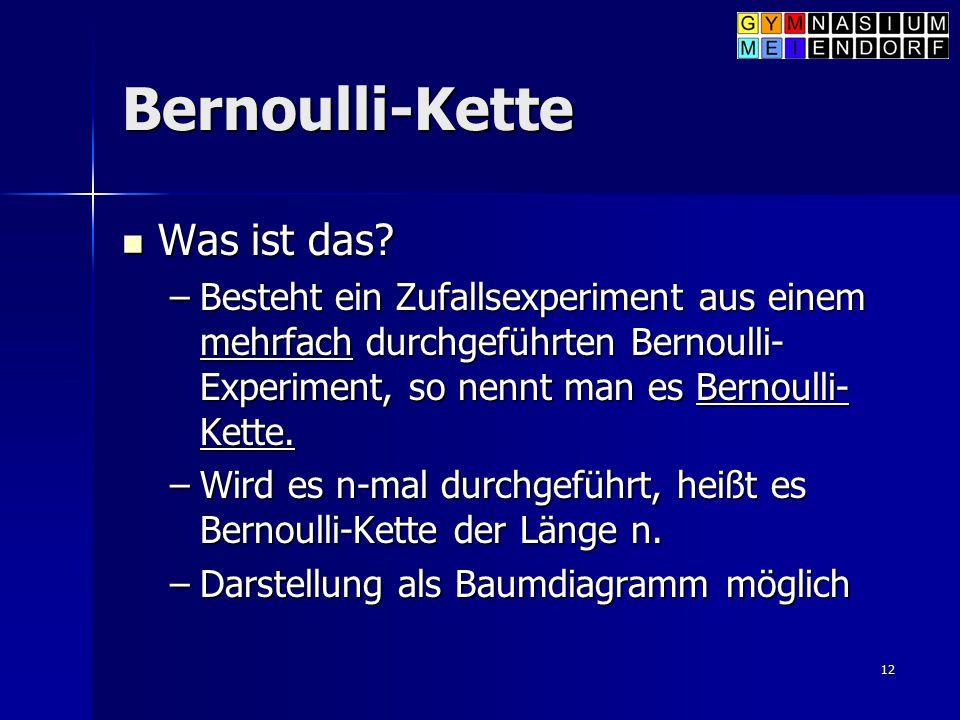 12 Bernoulli-Kette Was ist das? Was ist das? –Besteht ein Zufallsexperiment aus einem mehrfach durchgeführten Bernoulli- Experiment, so nennt man es B