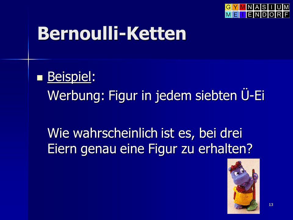 13 Bernoulli-Ketten Beispiel: Beispiel: Werbung: Figur in jedem siebten Ü-Ei Wie wahrscheinlich ist es, bei drei Eiern genau eine Figur zu erhalten?