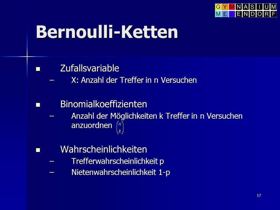 17 Bernoulli-Ketten Zufallsvariable Zufallsvariable –X: Anzahl der Treffer in n Versuchen Binomialkoeffizienten Binomialkoeffizienten –Anzahl der Mögl