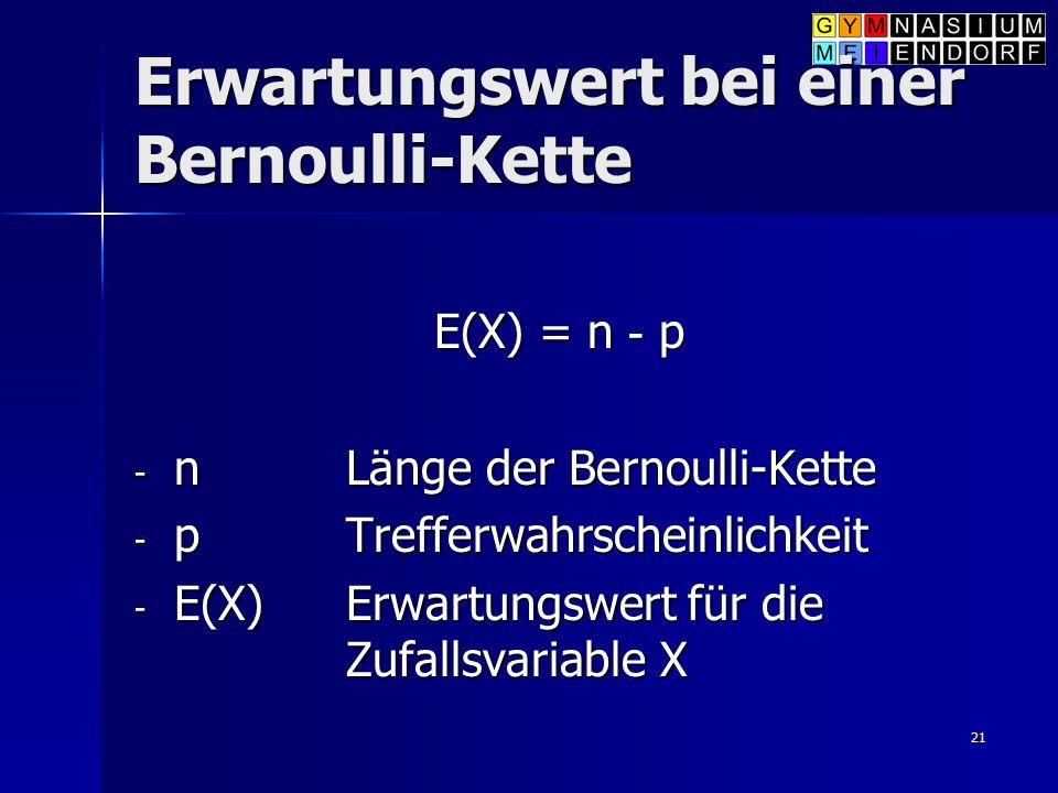 21 Erwartungswert bei einer Bernoulli-Kette E(X) = n - p - n Länge der Bernoulli-Kette - pTrefferwahrscheinlichkeit - E(X)Erwartungswert für die Zufal