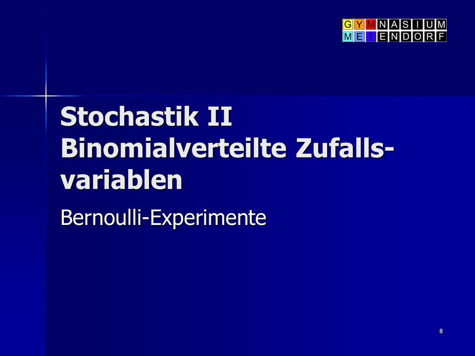 8 Stochastik II Binomialverteilte Zufalls- variablen Bernoulli-Experimente