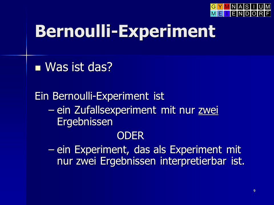 9 Bernoulli-Experiment Was ist das? Was ist das? Ein Bernoulli-Experiment ist –ein Zufallsexperiment mit nur zwei Ergebnissen ODER –ein Experiment, da