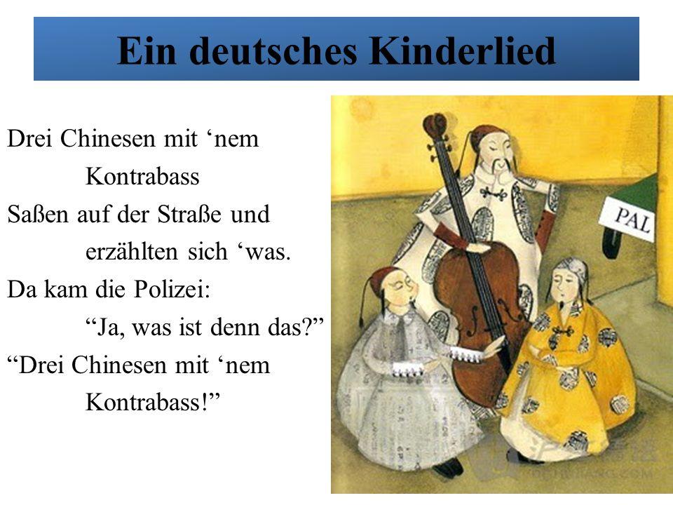 """Ein deutsches Kinderlied Drei Chinesen mit 'nem Kontrabass'nem Saßen auf der Straße und erzählten sich 'was. Da kam die Polizei: """"Ja, was ist denn das"""