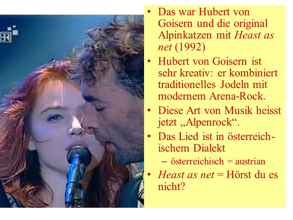 Das war Hubert von Goisern und die original Alpinkatzen mit Heast as net (1992) Hubert von Goisern ist sehr kreativ: er kombiniert traditionelles Jode