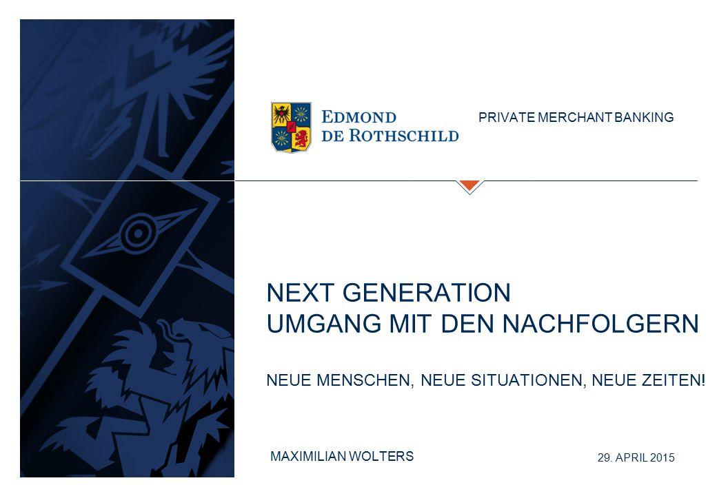 NEXT GENERATION UMGANG MIT DEN NACHFOLGERN NEUE MENSCHEN, NEUE SITUATIONEN, NEUE ZEITEN! PRIVATE MERCHANT BANKING 29. APRIL 2015 MAXIMILIAN WOLTERS
