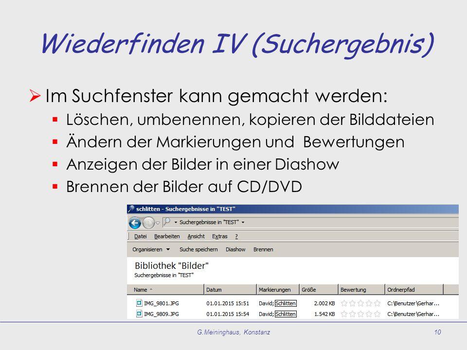 Wiederfinden IV (Suchergebnis)  Im Suchfenster kann gemacht werden:  Löschen, umbenennen, kopieren der Bilddateien  Ändern der Markierungen und Bewertungen  Anzeigen der Bilder in einer Diashow  Brennen der Bilder auf CD/DVD G.Meininghaus, Konstanz10
