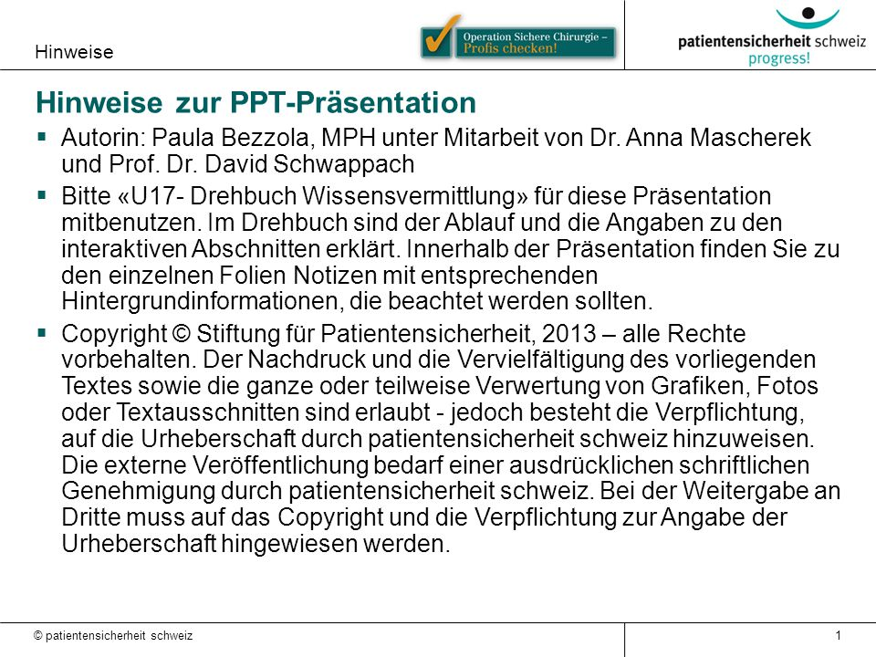 Hinweise Hinweise zur PPT-Präsentation  Autorin: Paula Bezzola, MPH unter Mitarbeit von Dr. Anna Mascherek und Prof. Dr. David Schwappach  Bitte «U1