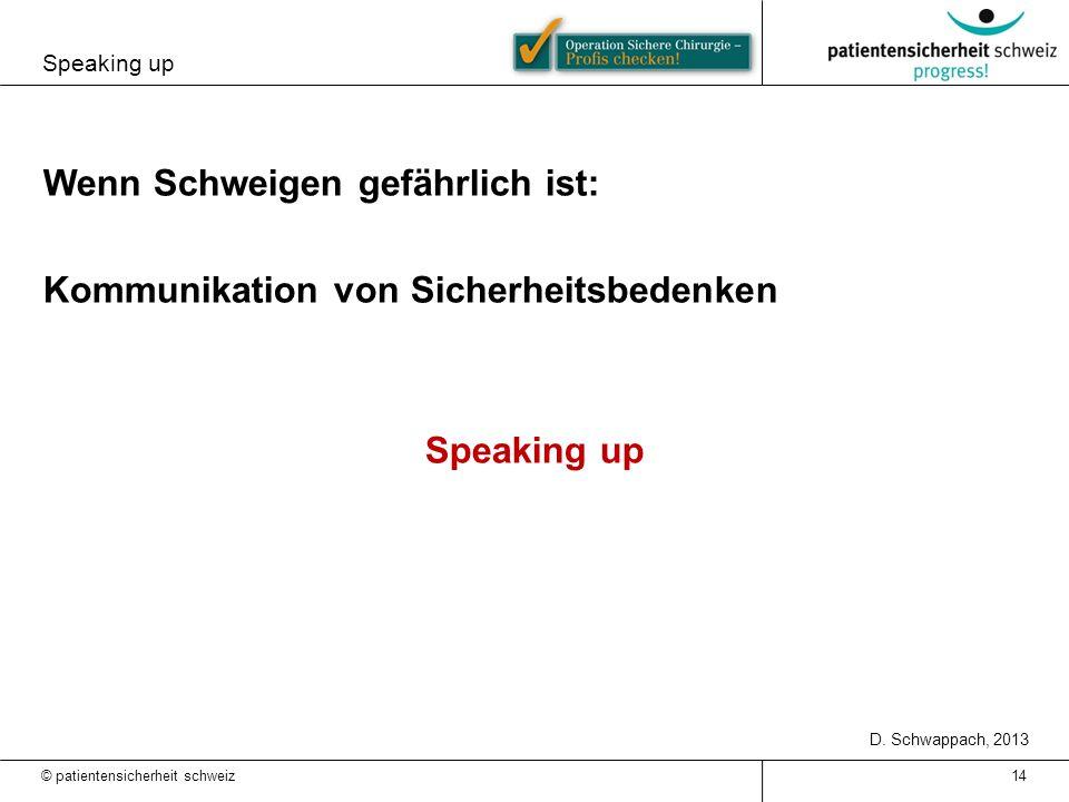 Speaking up 14 Wenn Schweigen gefährlich ist: Kommunikation von Sicherheitsbedenken Speaking up D. Schwappach, 2013 © patientensicherheit schweiz