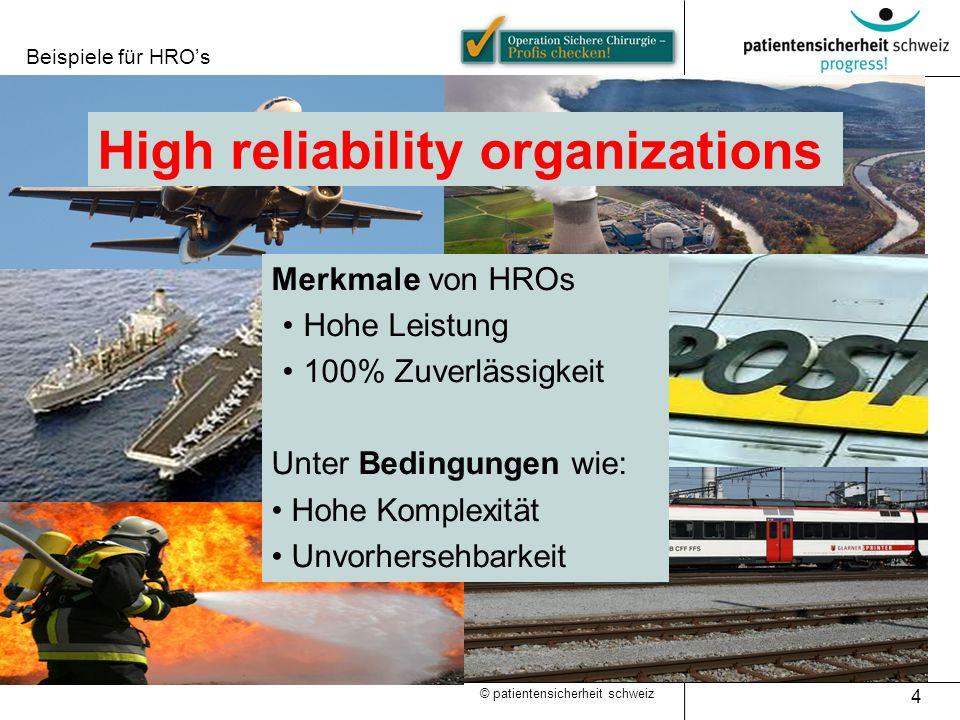 Beispiele für HRO's 4 © patientensicherheit schweiz Merkmale von HROs Hohe Leistung 100% Zuverlässigkeit Unter Bedingungen wie: Hohe Komplexität Unvorhersehbarkeit High reliability organizations