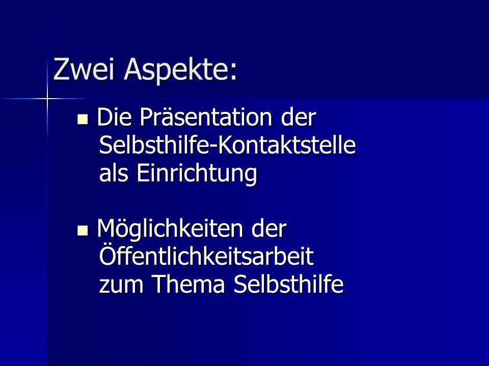 Zwei Aspekte: Die Präsentation der Die Präsentation der Selbsthilfe-Kontaktstelle Selbsthilfe-Kontaktstelle als Einrichtung als Einrichtung Möglichkei