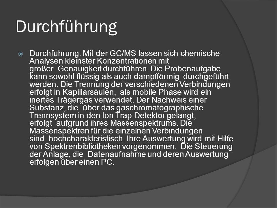 Durchführung  Durchführung: Mit der GC/MS lassen sich chemische Analysen kleinster Konzentrationen mit großer Genauigkeit durchführen.