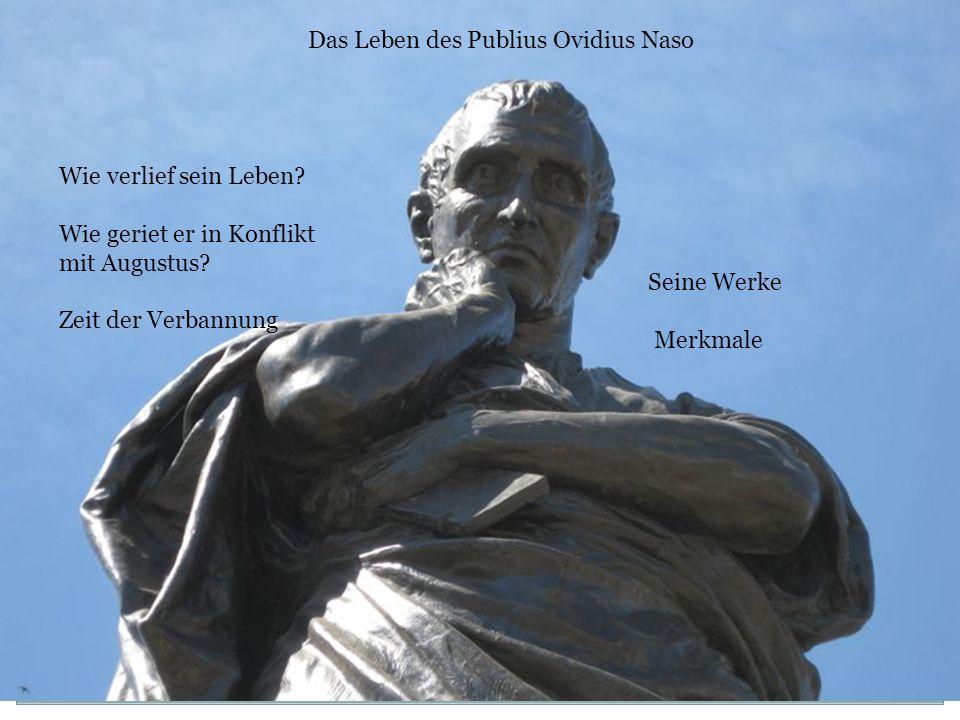 Seine Werke Merkmale Wie verlief sein Leben? Wie geriet er in Konflikt mit Augustus? Zeit der Verbannung Das Leben des Publius Ovidius Naso