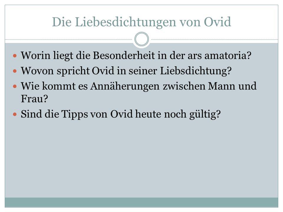 Die Liebesdichtungen von Ovid Worin liegt die Besonderheit in der ars amatoria? Wovon spricht Ovid in seiner Liebsdichtung? Wie kommt es Annäherungen